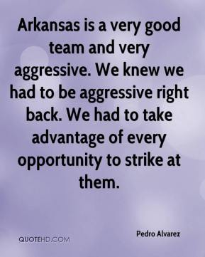 Pedro Alvarez  - Arkansas is a very good team and very aggressive. We knew we had to be aggressive right back. We had to take advantage of every opportunity to strike at them.