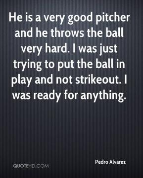 Pedro Alvarez  - He is a very good pitcher and he throws the ball very hard. I was just trying to put the ball in play and not strikeout. I was ready for anything.