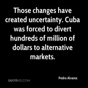 Pedro Alvarez  - Those changes have created uncertainty. Cuba was forced to divert hundreds of million of dollars to alternative markets.