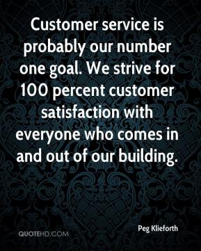 Peg Klieforth  - Customer service is probably our number one goal. We strive for 100 percent customer satisfaction with everyone who comes in and out of our building.