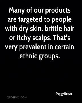 Peggy Brown  - Many of our products are targeted to people with dry skin, brittle hair or itchy scalps. That's very prevalent in certain ethnic groups.