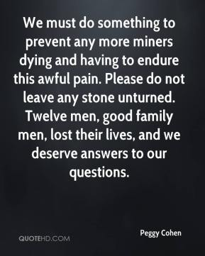Peggy Cohen  - We must do something to prevent any more miners dying and having to endure this awful pain. Please do not leave any stone unturned. Twelve men, good family men, lost their lives, and we deserve answers to our questions.