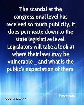 Peggy Kerns  - The scandal at the congressional level has received so much publicity, it does permeate down to the state legislative level. Legislators will take a look at where their laws may be vulnerable _ and what is the public's expectation of them.