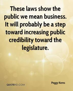 Peggy Kerns  - These laws show the public we mean business. It will probably be a step toward increasing public credibility toward the legislature.