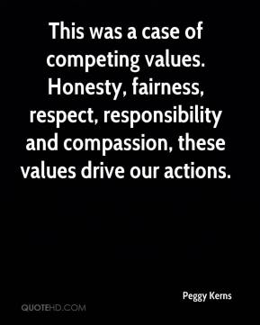 Peggy Kerns  - This was a case of competing values. Honesty, fairness, respect, responsibility and compassion, these values drive our actions.