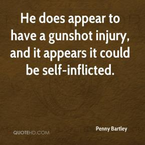 Penny Bartley  - He does appear to have a gunshot injury, and it appears it could be self-inflicted.