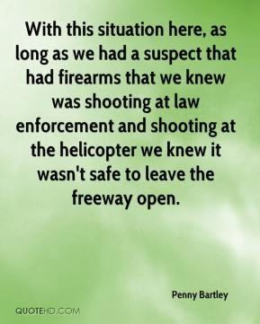 Penny Bartley  - With this situation here, as long as we had a suspect that had firearms that we knew was shooting at law enforcement and shooting at the helicopter we knew it wasn't safe to leave the freeway open.