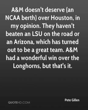 Pete Gillen  - A&M doesn't deserve (an NCAA berth) over Houston, in my opinion. They haven't beaten an LSU on the road or an Arizona, which has turned out to be a great team. A&M had a wonderful win over the Longhorns, but that's it.