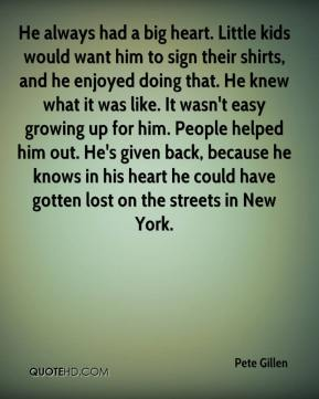 Pete Gillen  - He always had a big heart. Little kids would want him to sign their shirts, and he enjoyed doing that. He knew what it was like. It wasn't easy growing up for him. People helped him out. He's given back, because he knows in his heart he could have gotten lost on the streets in New York.