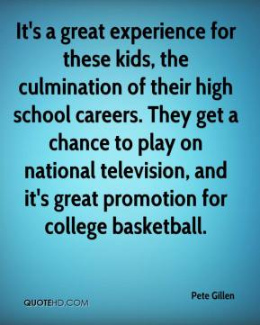 Pete Gillen  - It's a great experience for these kids, the culmination of their high school careers. They get a chance to play on national television, and it's great promotion for college basketball.