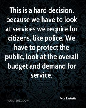 Pete Liakakis  - This is a hard decision, because we have to look at services we require for citizens, like police. We have to protect the public, look at the overall budget and demand for service.