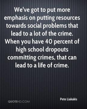 Pete Liakakis  - We've got to put more emphasis on putting resources towards social problems that lead to a lot of the crime. When you have 40 percent of high school dropouts committing crimes, that can lead to a life of crime.