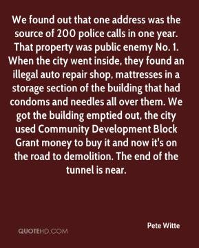 Pete Witte  - We found out that one address was the source of 200 police calls in one year. That property was public enemy No. 1. When the city went inside, they found an illegal auto repair shop, mattresses in a storage section of the building that had condoms and needles all over them. We got the building emptied out, the city used Community Development Block Grant money to buy it and now it's on the road to demolition. The end of the tunnel is near.