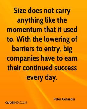 Size does not carry anything like the momentum that it used to. With the lowering of barriers to entry, big companies have to earn their continued success every day.