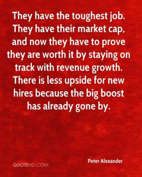 They have the toughest job. They have their market cap, and now they have to prove they are worth it by staying on track with revenue growth. There is less upside for new hires because the big boost has already gone by.