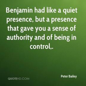 Peter Bailey  - Benjamin had like a quiet presence, but a presence that gave you a sense of authority and of being in control.
