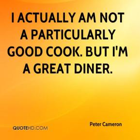 Peter Cameron  - I actually am not a particularly good cook. But I'm a great diner.