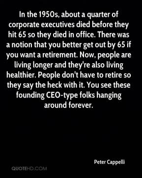 Peter Cappelli  - In the 1950s, about a quarter of corporate executives died before they hit 65 so they died in office. There was a notion that you better get out by 65 if you want a retirement. Now, people are living longer and they're also living healthier. People don't have to retire so they say the heck with it. You see these founding CEO-type folks hanging around forever.