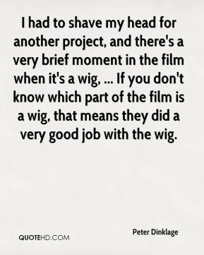 Peter Dinklage  - I had to shave my head for another project, and there's a very brief moment in the film when it's a wig, ... If you don't know which part of the film is a wig, that means they did a very good job with the wig.