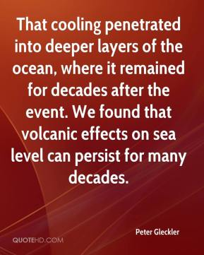 Peter Gleckler  - That cooling penetrated into deeper layers of the ocean, where it remained for decades after the event. We found that volcanic effects on sea level can persist for many decades.