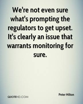 Peter Hilton  - We're not even sure what's prompting the regulators to get upset. It's clearly an issue that warrants monitoring for sure.