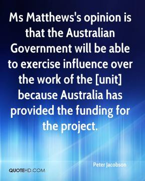 Peter Jacobson  - Ms Matthews's opinion is that the Australian Government will be able to exercise influence over the work of the [unit] because Australia has provided the funding for the project.