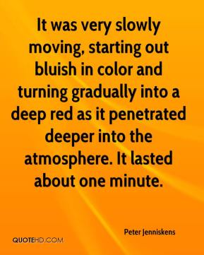 Peter Jenniskens  - It was very slowly moving, starting out bluish in color and turning gradually into a deep red as it penetrated deeper into the atmosphere. It lasted about one minute.