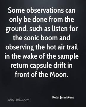 Peter Jenniskens  - Some observations can only be done from the ground, such as listen for the sonic boom and observing the hot air trail in the wake of the sample return capsule drift in front of the Moon.