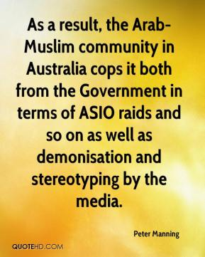 Peter Manning  - As a result, the Arab-Muslim community in Australia cops it both from the Government in terms of ASIO raids and so on as well as demonisation and stereotyping by the media.