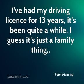 Peter Manning  - I've had my driving licence for 13 years, it's been quite a while. I guess it's just a family thing.