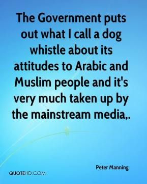 Peter Manning  - The Government puts out what I call a dog whistle about its attitudes to Arabic and Muslim people and it's very much taken up by the mainstream media.