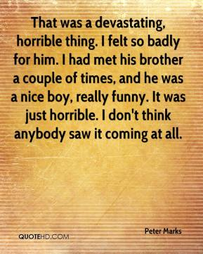 Peter Marks  - That was a devastating, horrible thing. I felt so badly for him. I had met his brother a couple of times, and he was a nice boy, really funny. It was just horrible. I don't think anybody saw it coming at all.