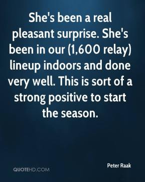 Peter Raak  - She's been a real pleasant surprise. She's been in our (1,600 relay) lineup indoors and done very well. This is sort of a strong positive to start the season.