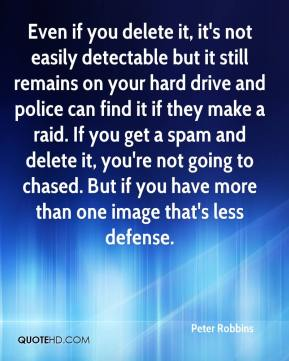 Peter Robbins  - Even if you delete it, it's not easily detectable but it still remains on your hard drive and police can find it if they make a raid. If you get a spam and delete it, you're not going to chased. But if you have more than one image that's less defense.