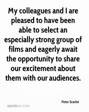 Peter Scarlet  - My colleagues and I are pleased to have been able to select an especially strong group of films and eagerly await the opportunity to share our excitement about them with our audiences.