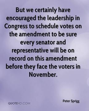 Peter Sprigg  - But we certainly have encouraged the leadership in Congress to schedule votes on the amendment to be sure every senator and representative will be on record on this amendment before they face the voters in November.