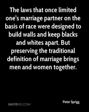 Peter Sprigg  - The laws that once limited one's marriage partner on the basis of race were designed to build walls and keep blacks and whites apart. But preserving the traditional definition of marriage brings men and women together.