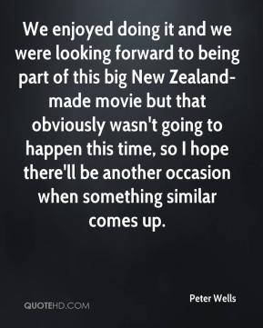Peter Wells  - We enjoyed doing it and we were looking forward to being part of this big New Zealand-made movie but that obviously wasn't going to happen this time, so I hope there'll be another occasion when something similar comes up.