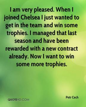 Petr Cech  - I am very pleased. When I joined Chelsea I just wanted to get in the team and win some trophies. I managed that last season and have been rewarded with a new contract already. Now I want to win some more trophies.
