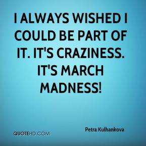 Petra Kulhankova  - I always wished I could be part of it. It's craziness. It's March Madness!