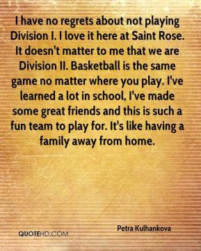 Petra Kulhankova  - I have no regrets about not playing Division I. I love it here at Saint Rose. It doesn't matter to me that we are Division II. Basketball is the same game no matter where you play. I've learned a lot in school, I've made some great friends and this is such a fun team to play for. It's like having a family away from home.