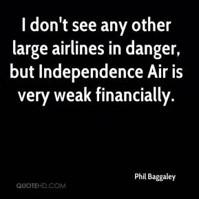 Phil Baggaley  - I don't see any other large airlines in danger, but Independence Air is very weak financially.