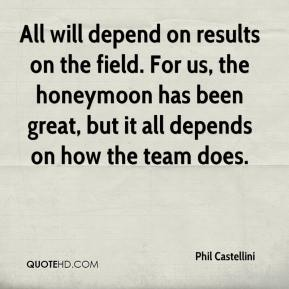 Phil Castellini  - All will depend on results on the field. For us, the honeymoon has been great, but it all depends on how the team does.