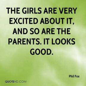 Phil Fox  - The girls are very excited about it, and so are the parents. It looks good.