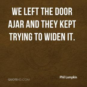 Phil Lumpkin  - We left the door ajar and they kept trying to widen it.