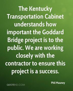 Phil Mauney  - The Kentucky Transportation Cabinet understands how important the Goddard Bridge project is to the public. We are working closely with the contractor to ensure this project is a success.