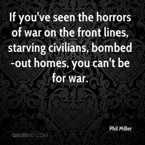 Phil Miller  - If you've seen the horrors of war on the front lines, starving civilians, bombed-out homes, you can't be for war.