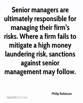 Senior managers are ultimately responsible for managing their firm's risks. Where a firm fails to mitigate a high money laundering risk, sanctions against senior management may follow.