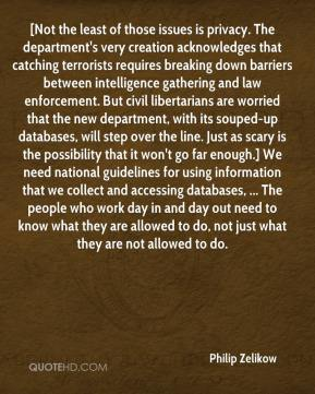 [Not the least of those issues is privacy. The department's very creation acknowledges that catching terrorists requires breaking down barriers between intelligence gathering and law enforcement. But civil libertarians are worried that the new department, with its souped-up databases, will step over the line. Just as scary is the possibility that it won't go far enough.] We need national guidelines for using information that we collect and accessing databases, ... The people who work day in and day out need to know what they are allowed to do, not just what they are not allowed to do.