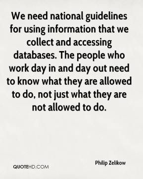 Philip Zelikow  - We need national guidelines for using information that we collect and accessing databases. The people who work day in and day out need to know what they are allowed to do, not just what they are not allowed to do.